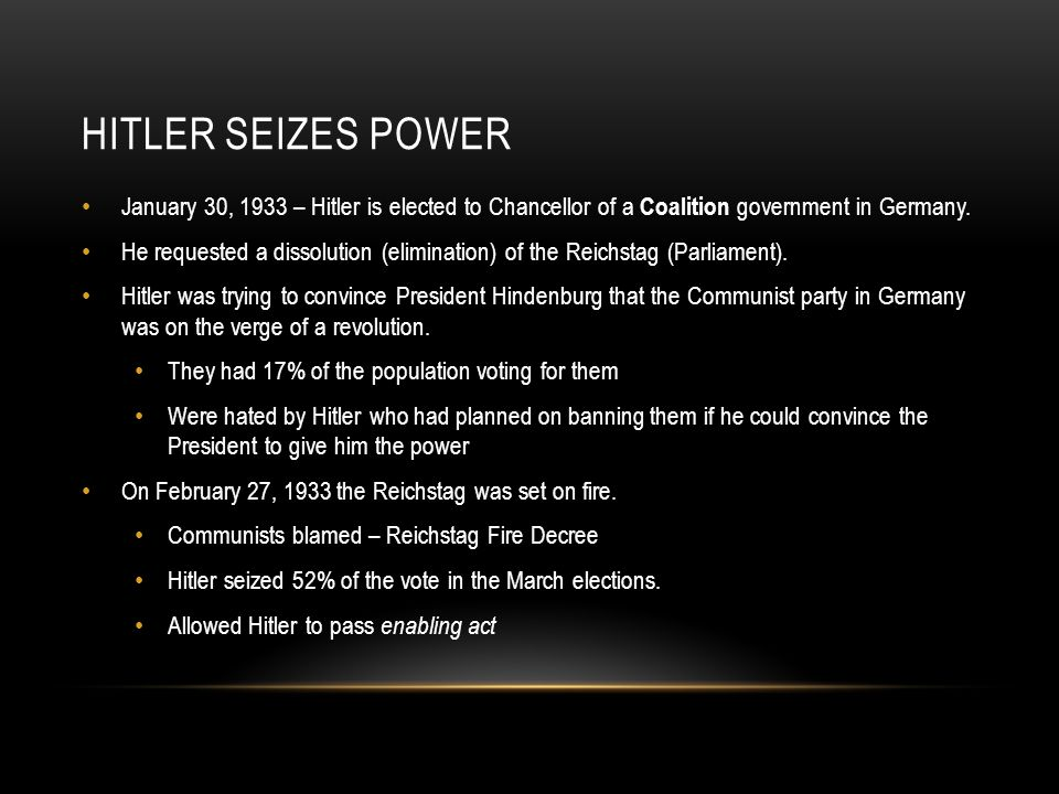 HITLER SEIZES POWER January 30, 1933 – Hitler is elected to Chancellor of a Coalition government in Germany. He requested a dissolution (elimination)