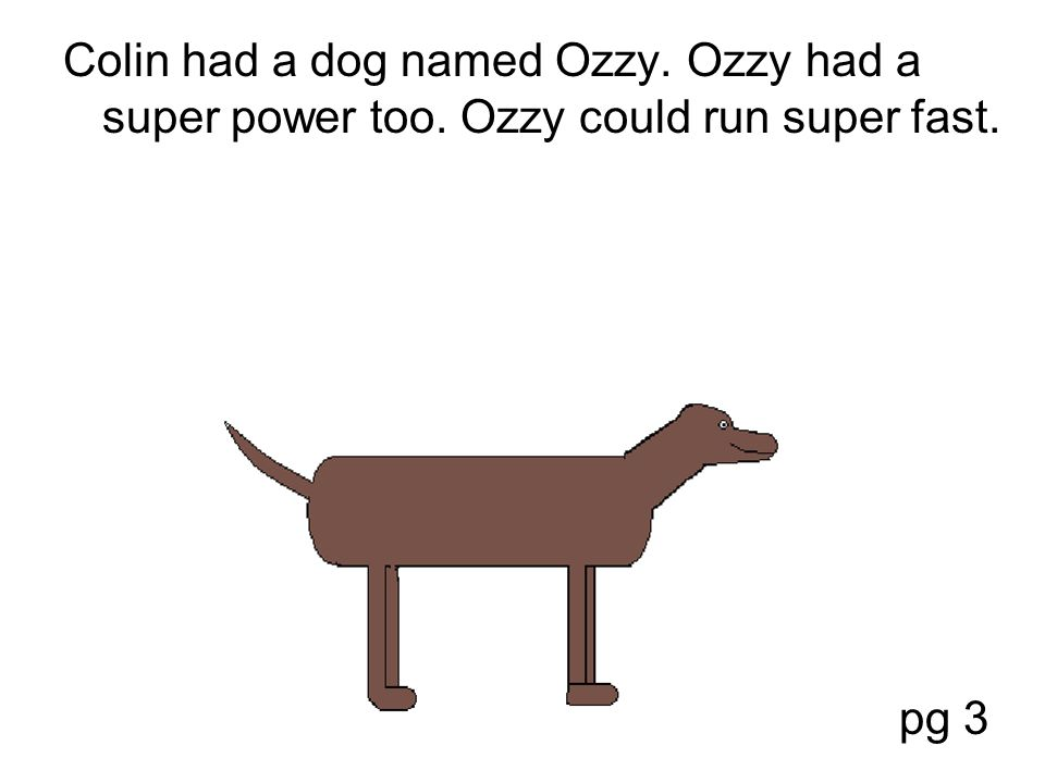 Colin had a dog named Ozzy. Ozzy had a super power too. Ozzy could run super fast. pg 3