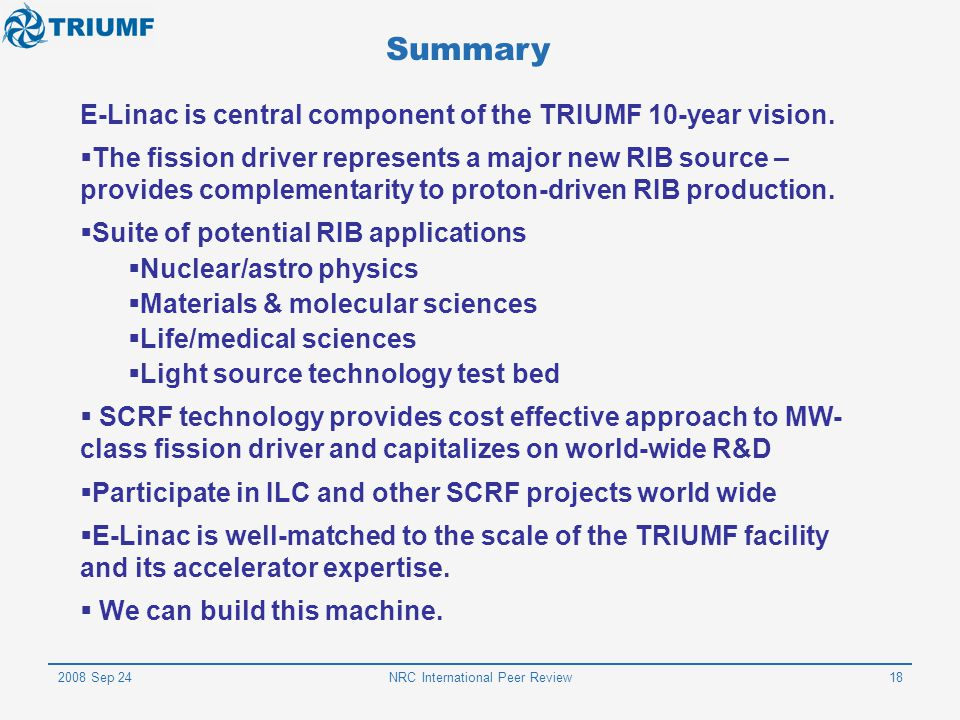 2008 Sep 24NRC International Peer Review18 Summary E-Linac is central component of the TRIUMF 10-year vision.  The fission driver represents a major
