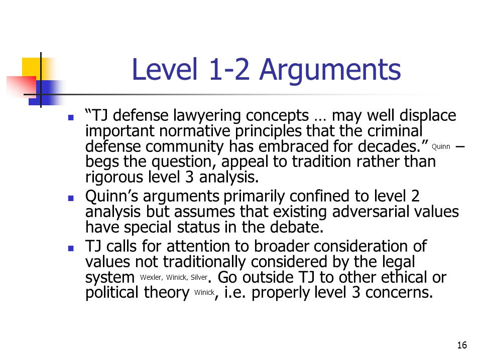 16 Level 1-2 Arguments TJ defense lawyering concepts … may well displace important normative principles that the criminal defense community has embraced for decades. Quinn – begs the question, appeal to tradition rather than rigorous level 3 analysis.