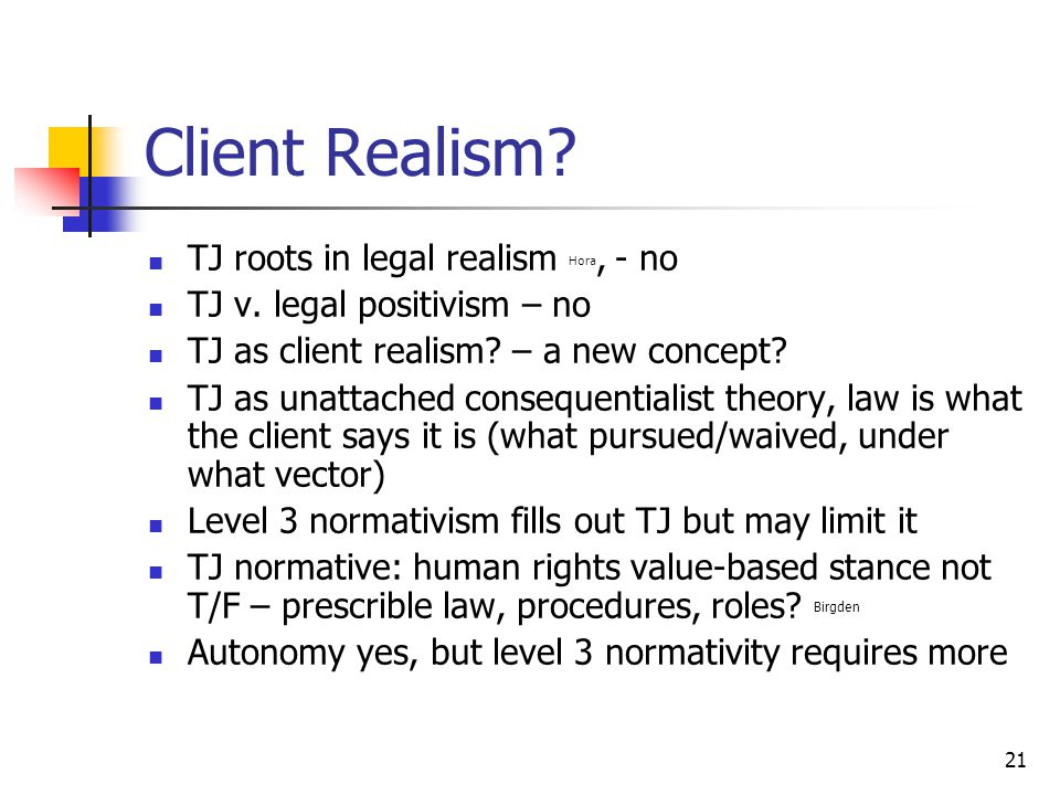 21 Client Realism. TJ roots in legal realism Hora, - no TJ v.