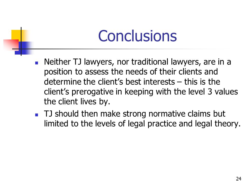24 Conclusions Neither TJ lawyers, nor traditional lawyers, are in a position to assess the needs of their clients and determine the client's best interests – this is the client's prerogative in keeping with the level 3 values the client lives by.