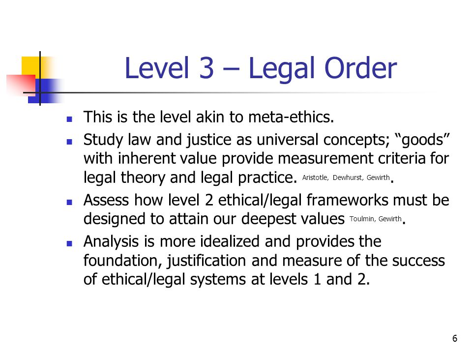 """6 Level 3 – Legal Order This is the level akin to meta-ethics. Study law and justice as universal concepts; """"goods"""" with inherent value provide measur"""