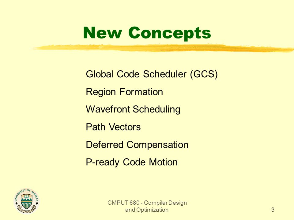 CMPUT 680 - Compiler Design and Optimization3 New Concepts Global Code Scheduler (GCS) Region Formation Wavefront Scheduling Path Vectors Deferred Compensation P-ready Code Motion