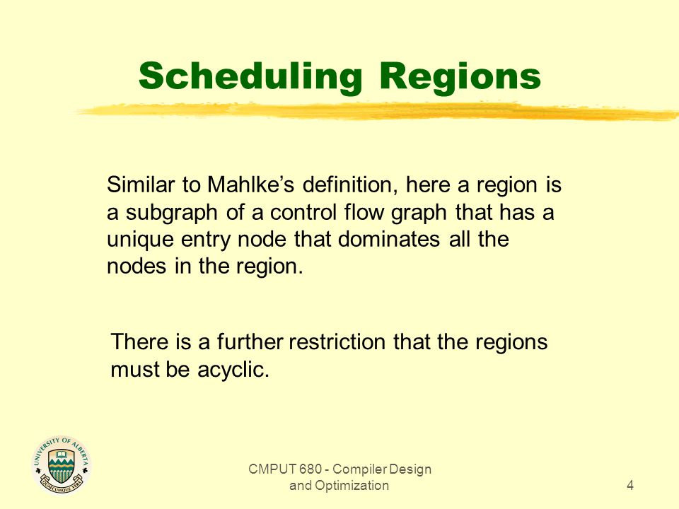 CMPUT Compiler Design and Optimization4 Scheduling Regions Similar to Mahlke's definition, here a region is a subgraph of a control flow graph that has a unique entry node that dominates all the nodes in the region.