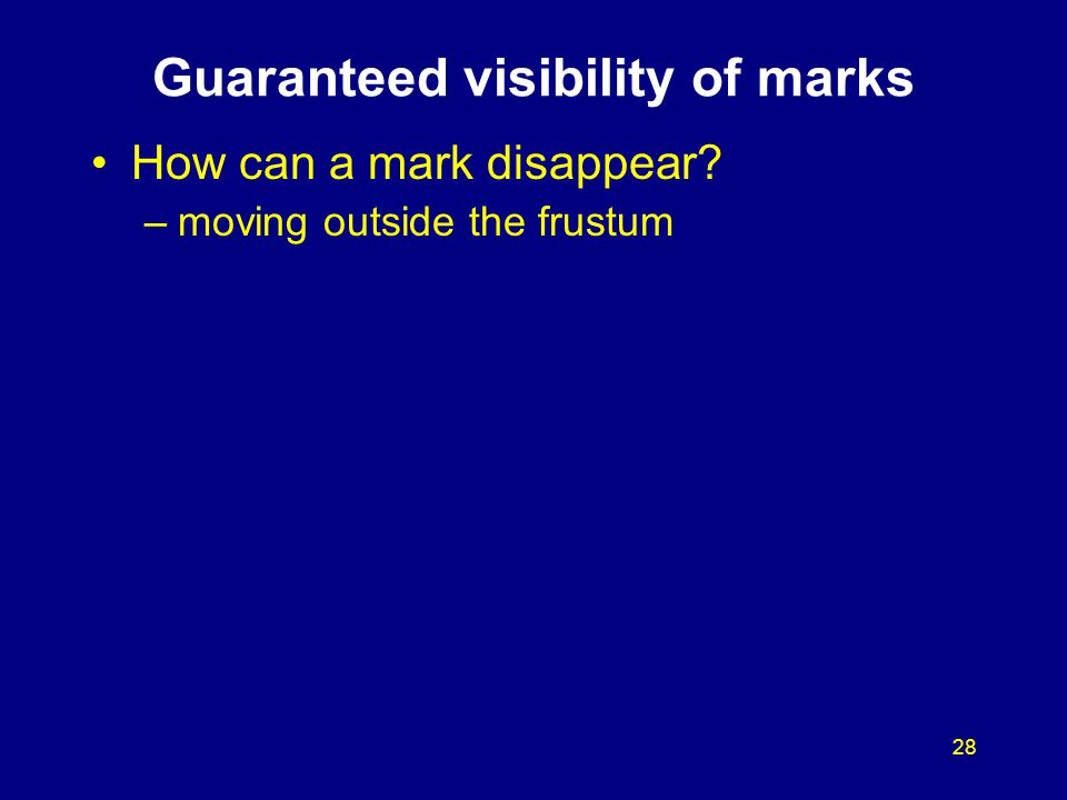28 Guaranteed visibility of marks How can a mark disappear? –moving outside the frustum