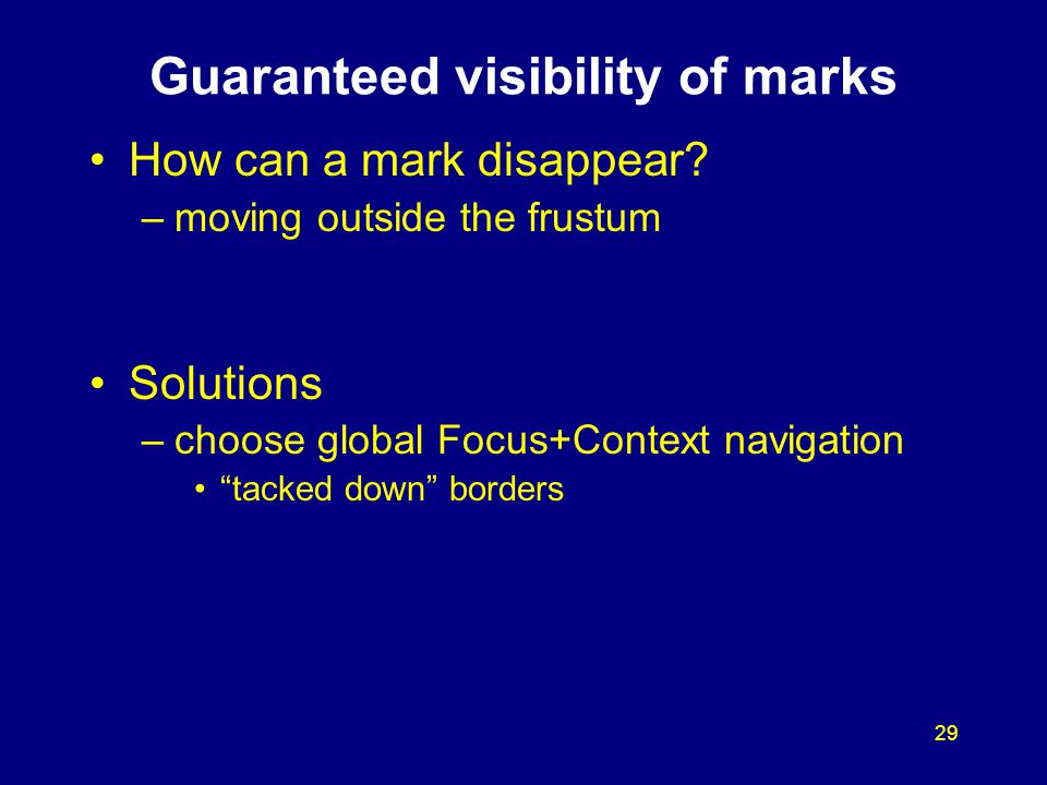 "29 Guaranteed visibility of marks How can a mark disappear? –moving outside the frustum Solutions –choose global Focus+Context navigation ""tacked down"