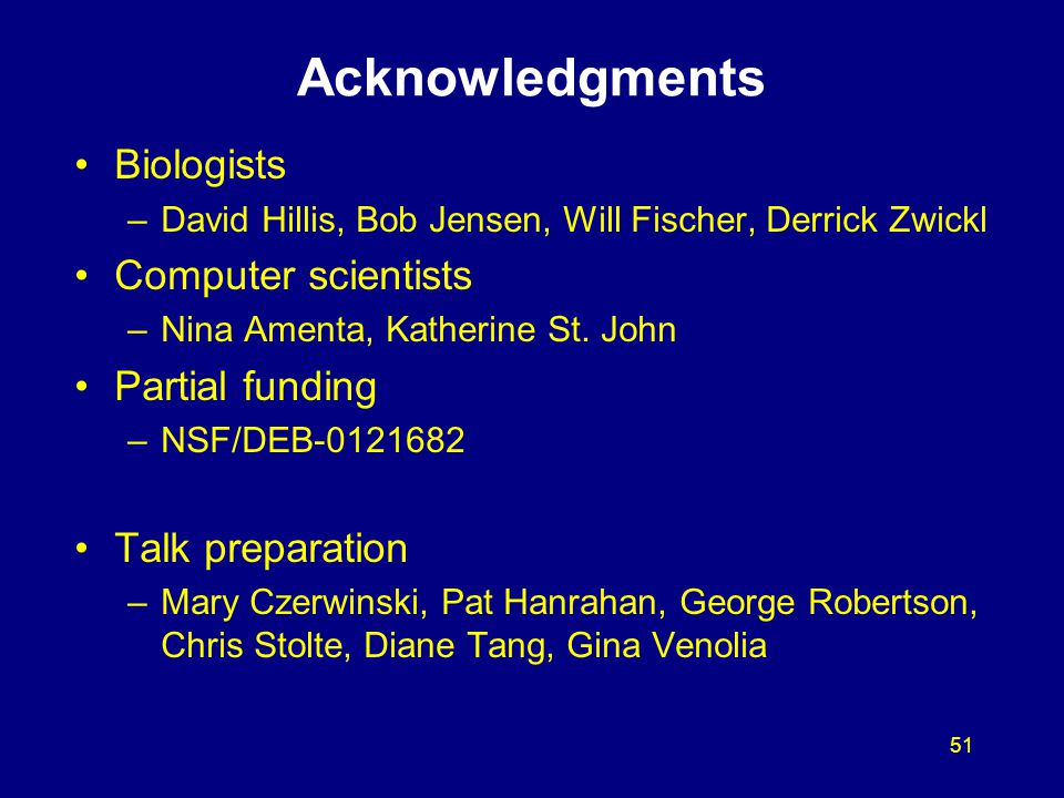 51 Acknowledgments Biologists –David Hillis, Bob Jensen, Will Fischer, Derrick Zwickl Computer scientists –Nina Amenta, Katherine St. John Partial fun