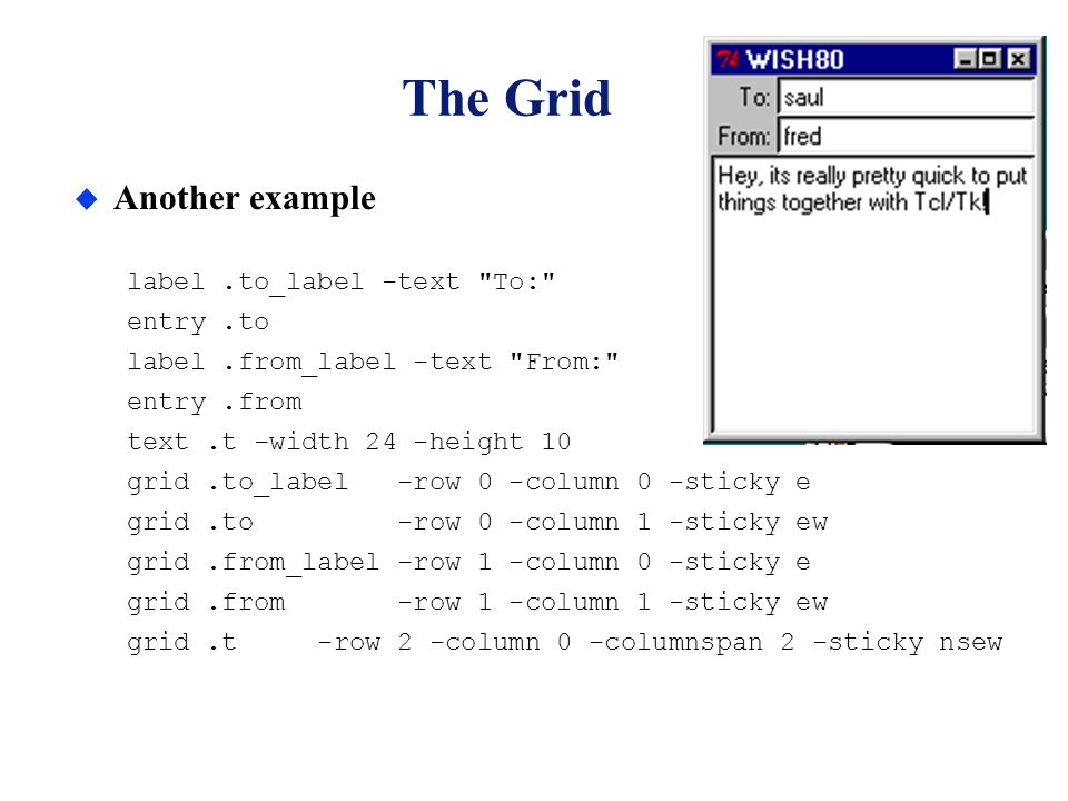 The Grid u Another example label.to_label -text To: entry.to label.from_label -text From: entry.from text.t -width 24 -height 10 grid.to_label -row 0 -column 0 -sticky e grid.to -row 0 -column 1 -sticky ew grid.from_label -row 1 -column 0 -sticky e grid.from -row 1 -column 1 -sticky ew grid.t -row 2 -column 0 -columnspan 2 -sticky nsew