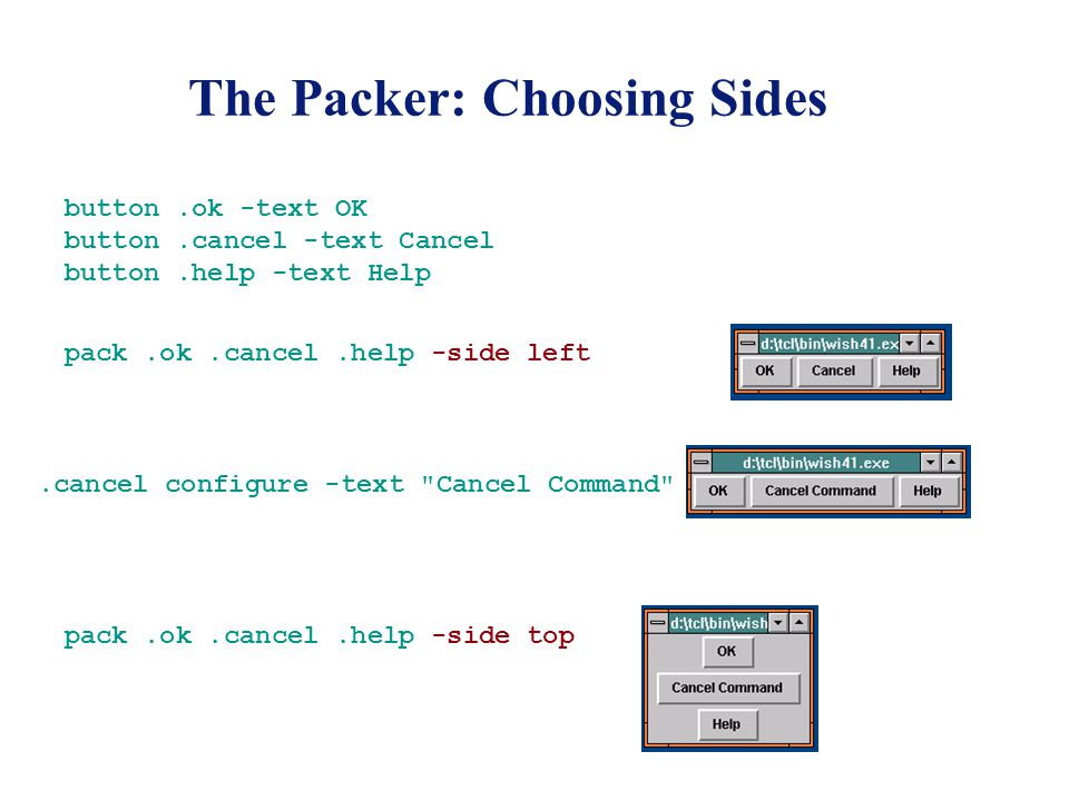 The Packer: Choosing Sides button.ok -text OK button.cancel -text Cancel button.help -text Help pack.ok.cancel.help -side left.cancel configure -text Cancel Command pack.ok.cancel.help -side top