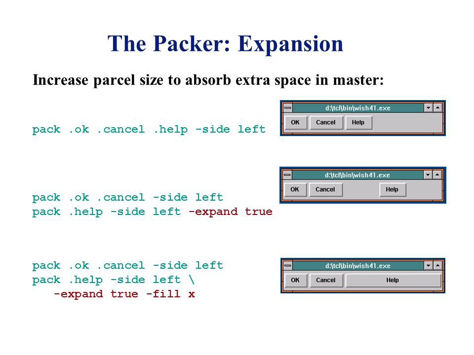 The Packer: Expansion Increase parcel size to absorb extra space in master: pack.ok.cancel.help -side left pack.ok.cancel -side left pack.help -side left \ -expand true -fill x pack.ok.cancel -side left pack.help -side left -expand true