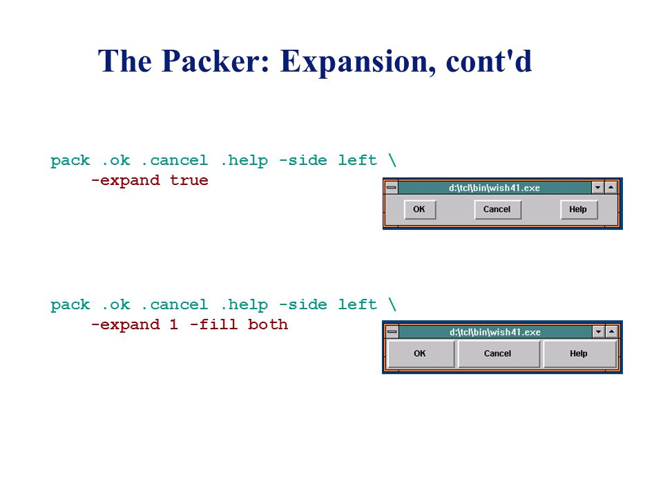The Packer: Expansion, cont d pack.ok.cancel.help -side left \ -expand true pack.ok.cancel.help -side left \ -expand 1 -fill both