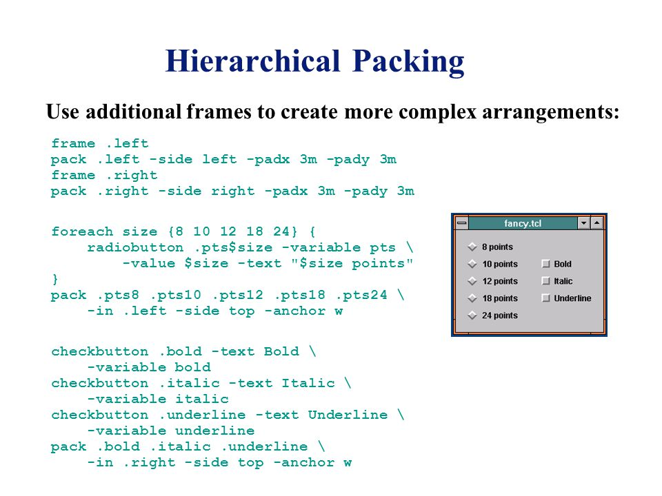 Hierarchical Packing Use additional frames to create more complex arrangements: frame.left pack.left -side left -padx 3m -pady 3m frame.right pack.right -side right -padx 3m -pady 3m foreach size { } { radiobutton.pts$size -variable pts \ -value $size -text $size points } pack.pts8.pts10.pts12.pts18.pts24 \ -in.left -side top -anchor w checkbutton.bold -text Bold \ -variable bold checkbutton.italic -text Italic \ -variable italic checkbutton.underline -text Underline \ -variable underline pack.bold.italic.underline \ -in.right -side top -anchor w