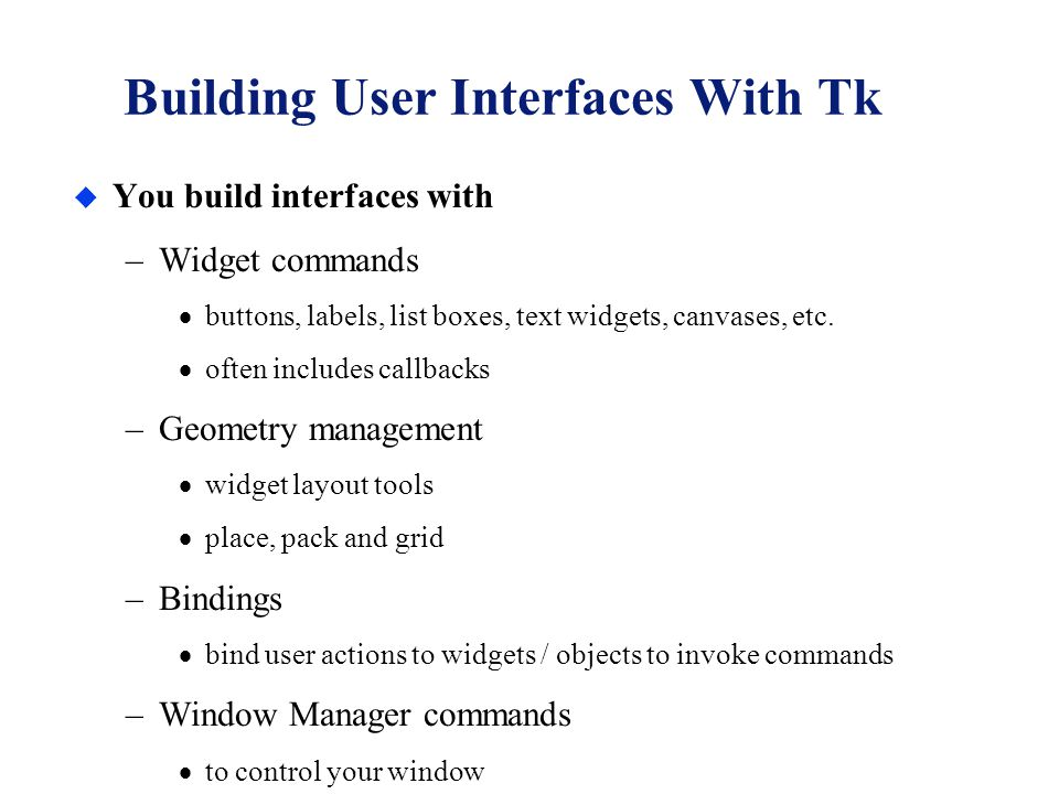 Building User Interfaces With Tk u You build interfaces with –Widget commands  buttons, labels, list boxes, text widgets, canvases, etc.