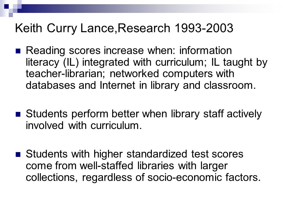 Keith Curry Lance,Research 1993-2003 Reading scores increase when: information literacy (IL) integrated with curriculum; IL taught by teacher-librarian; networked computers with databases and Internet in library and classroom.