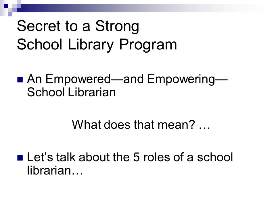 Secret to a Strong School Library Program An Empowered—and Empowering— School Librarian What does that mean.