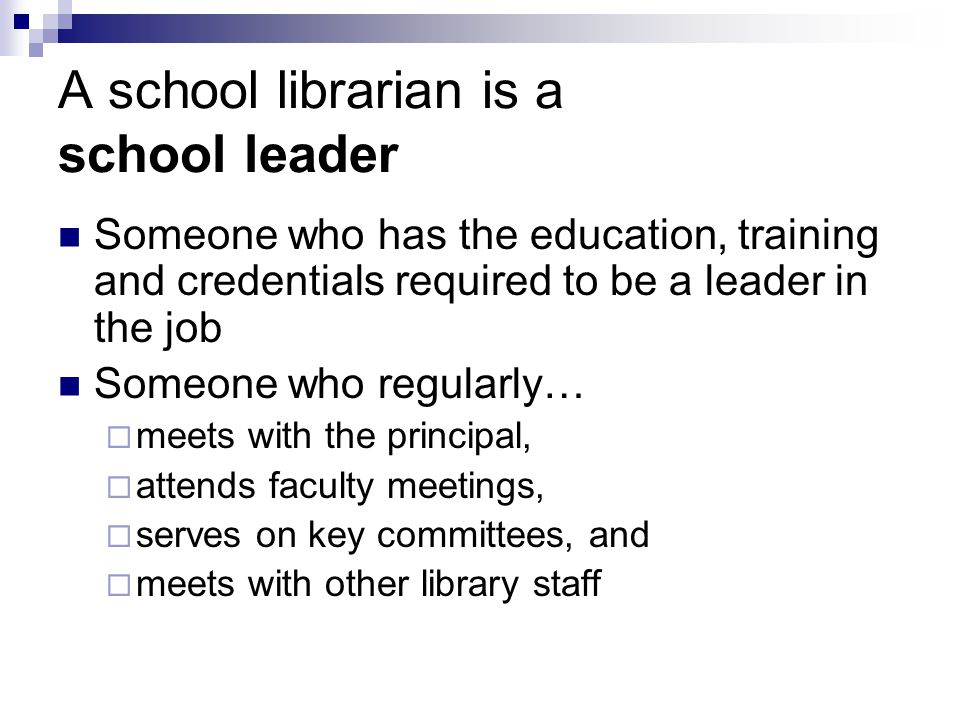 A school librarian is a school leader Someone who has the education, training and credentials required to be a leader in the job Someone who regularly…  meets with the principal,  attends faculty meetings,  serves on key committees, and  meets with other library staff