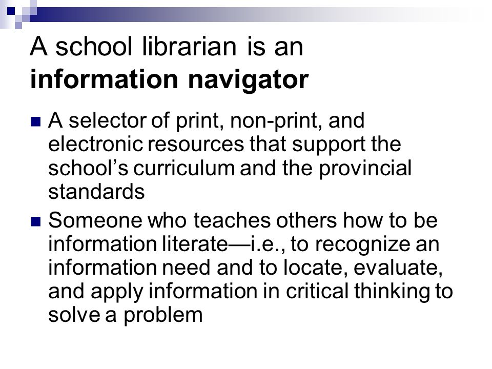 A school librarian is an information navigator A selector of print, non-print, and electronic resources that support the school's curriculum and the provincial standards Someone who teaches others how to be information literate—i.e., to recognize an information need and to locate, evaluate, and apply information in critical thinking to solve a problem
