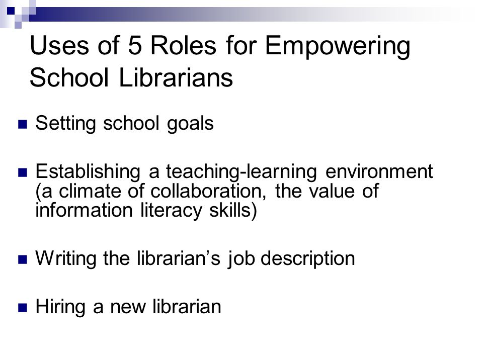 Uses of 5 Roles for Empowering School Librarians Setting school goals Establishing a teaching-learning environment (a climate of collaboration, the value of information literacy skills) Writing the librarian's job description Hiring a new librarian