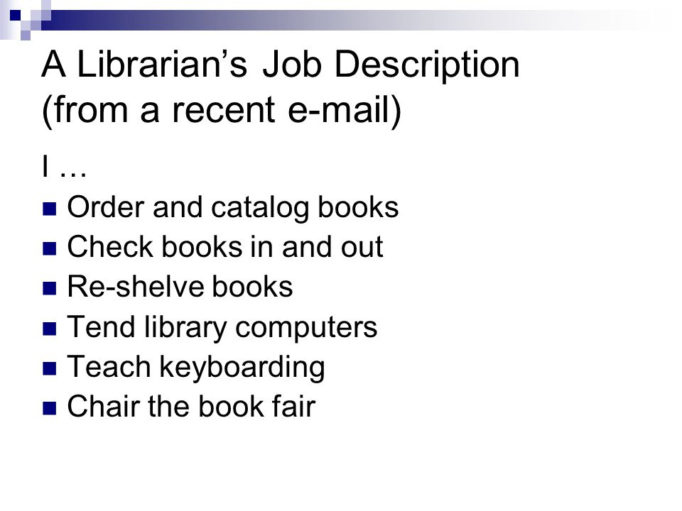 A Librarian's Job Description (from a recent e-mail) I … Order and catalog books Check books in and out Re-shelve books Tend library computers Teach keyboarding Chair the book fair