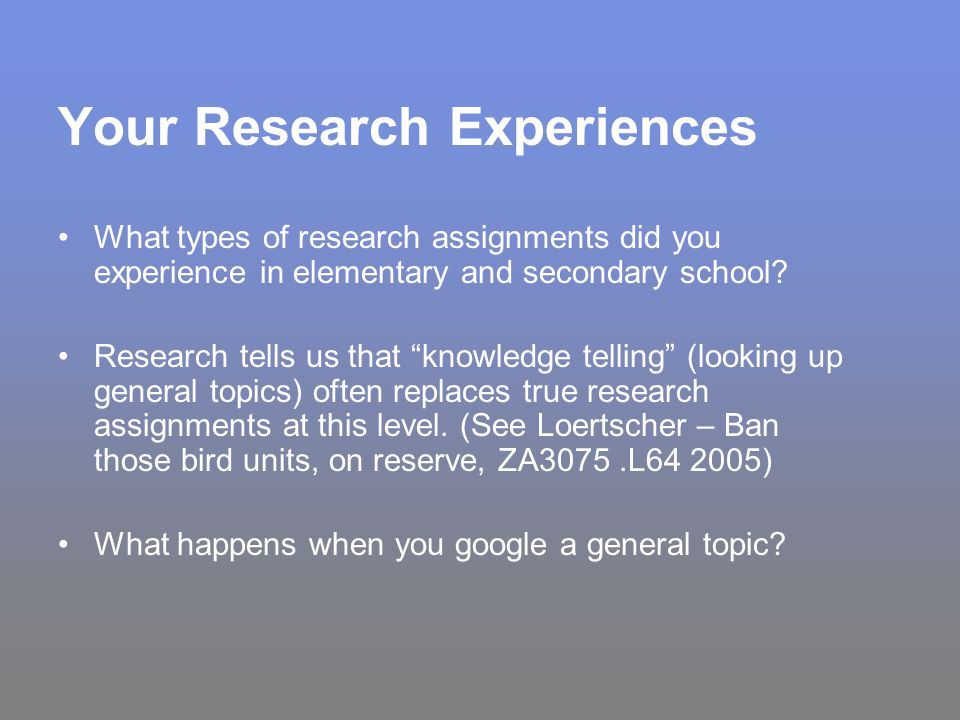 Your Research Experiences What types of research assignments did you experience in elementary and secondary school.