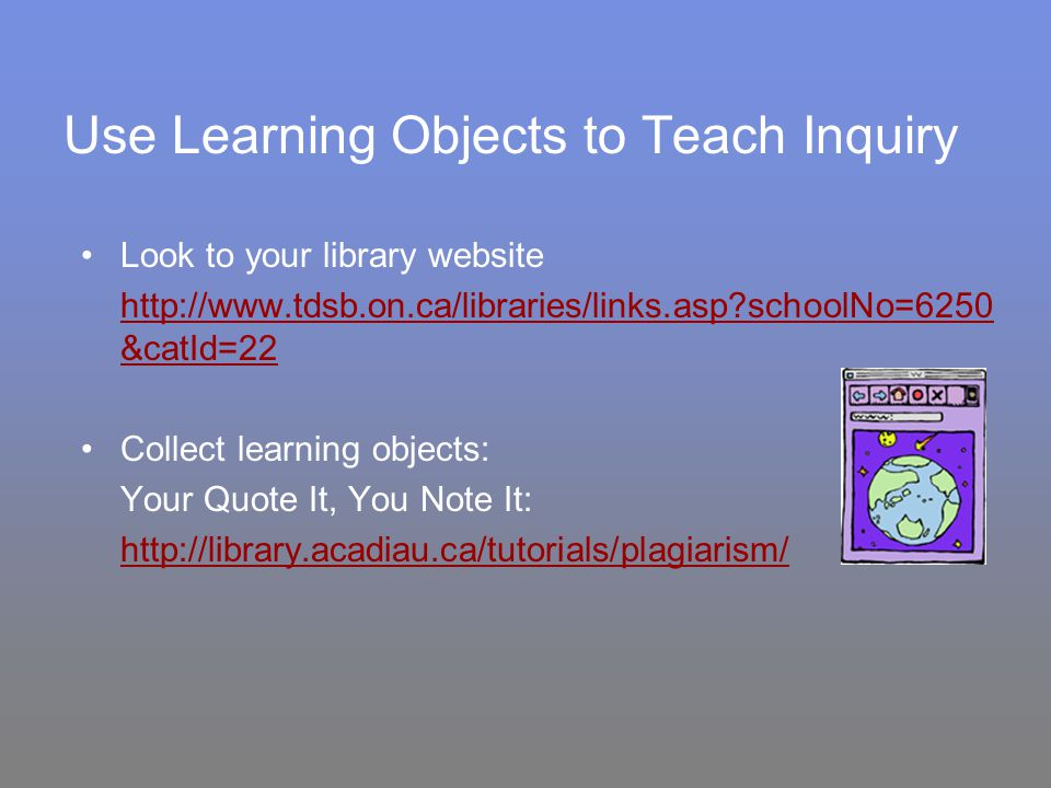 Use Learning Objects to Teach Inquiry Look to your library website http://www.tdsb.on.ca/libraries/links.asp?schoolNo=6250 &catId=22 Collect learning objects: Your Quote It, You Note It: http://library.acadiau.ca/tutorials/plagiarism/
