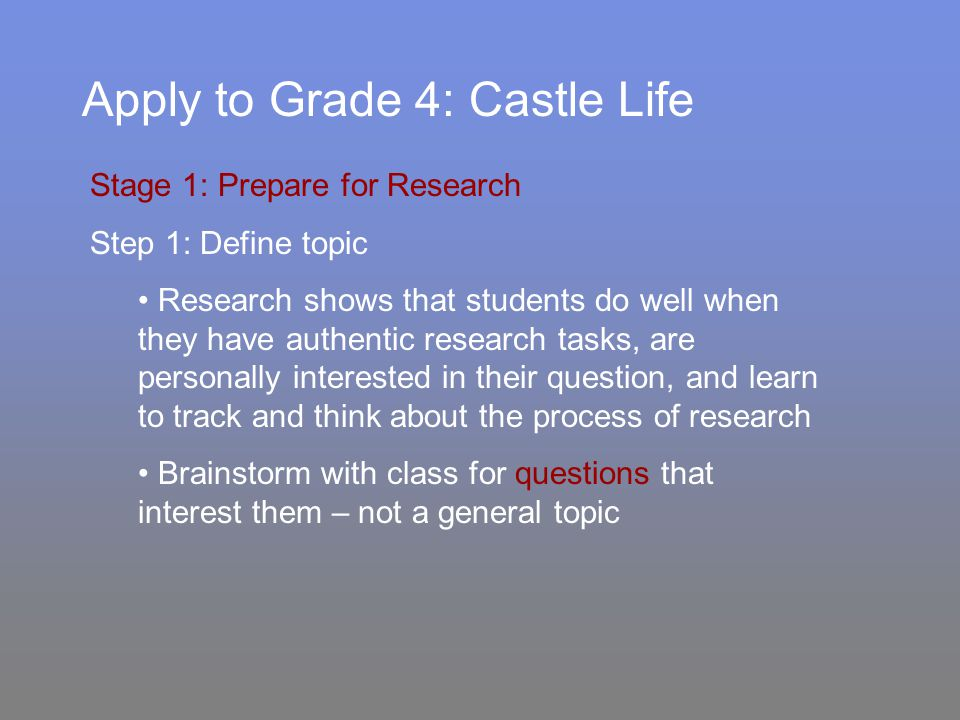 Apply to Grade 4: Castle Life Stage 1: Prepare for Research Step 1: Define topic Research shows that students do well when they have authentic research tasks, are personally interested in their question, and learn to track and think about the process of research Brainstorm with class for questions that interest them – not a general topic