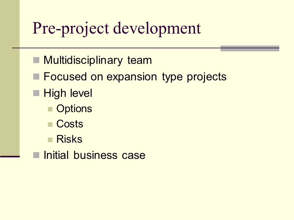 Pre-project development Multidisciplinary team Focused on expansion type projects High level Options Costs Risks Initial business case