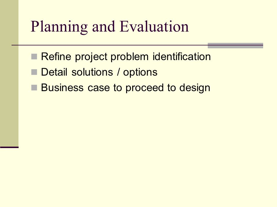 Planning and Evaluation Refine project problem identification Detail solutions / options Business case to proceed to design