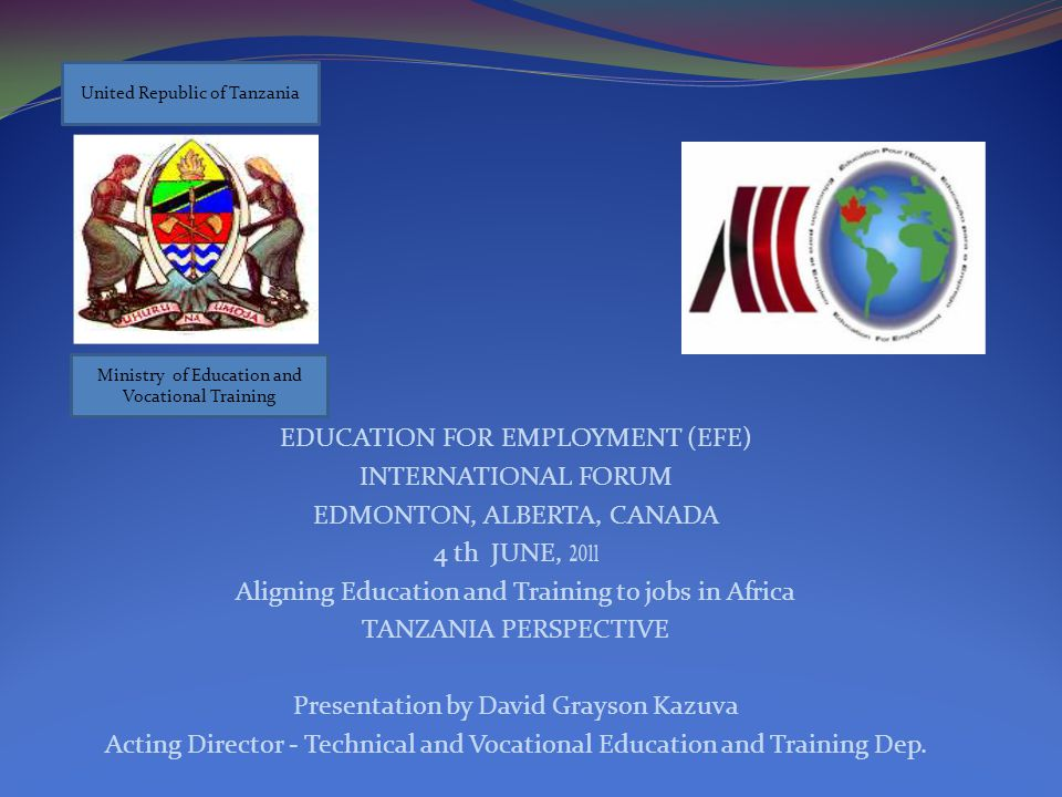 EDUCATION FOR EMPLOYMENT (EFE) INTERNATIONAL FORUM EDMONTON, ALBERTA, CANADA 4 th JUNE, 2011 Aligning Education and Training to jobs in Africa TANZANIA PERSPECTIVE Presentation by David Grayson Kazuva Acting Director - Technical and Vocational Education and Training Dep.