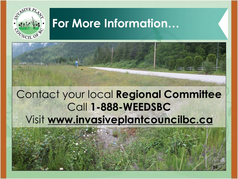 14 For More Information… Contact your local Regional Committee Call 1-888-WEEDSBC Visit www.invasiveplantcouncilbc.ca