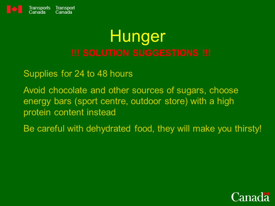 Transports Canada Transport Canada Hunger Supplies for 24 to 48 hours Avoid chocolate and other sources of sugars, choose energy bars (sport centre, outdoor store) with a high protein content instead Be careful with dehydrated food, they will make you thirsty.