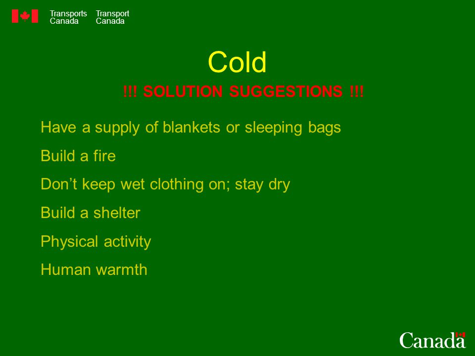 Transports Canada Transport Canada Cold Have a supply of blankets or sleeping bags Build a fire Don't keep wet clothing on; stay dry Build a shelter Physical activity Human warmth !!.