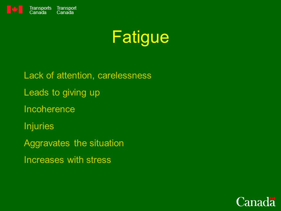 Transports Canada Transport Canada Fatigue Lack of attention, carelessness Leads to giving up Incoherence Injuries Aggravates the situation Increases with stress