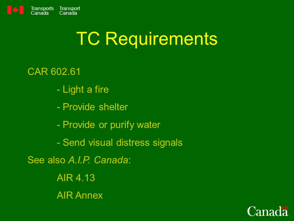 Transports Canada Transport Canada TC Requirements CAR Light a fire - Provide shelter - Provide or purify water - Send visual distress signals See also A.I.P.