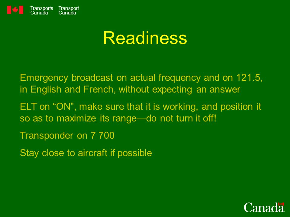 Transports Canada Transport Canada Readiness Emergency broadcast on actual frequency and on 121.5, in English and French, without expecting an answer ELT on ON , make sure that it is working, and position it so as to maximize its range—do not turn it off.