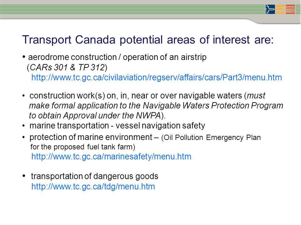 Transport Canada potential areas of interest are: aerodrome construction / operation of an airstrip (CARs 301 & TP 312) http://www.tc.gc.ca/civilaviation/regserv/affairs/cars/Part3/menu.htm construction work(s) on, in, near or over navigable waters (must make formal application to the Navigable Waters Protection Program to obtain Approval under the NWPA).