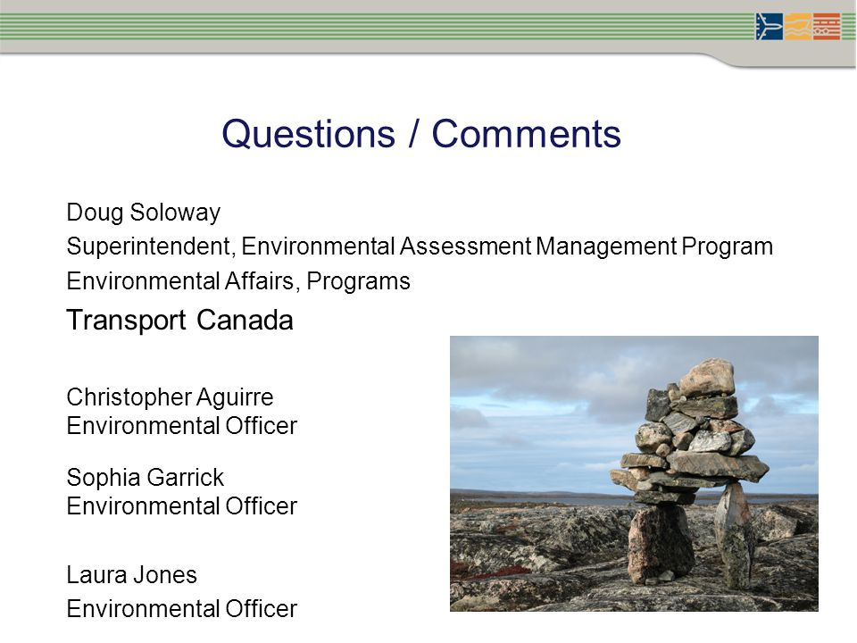 Questions / Comments Doug Soloway Superintendent, Environmental Assessment Management Program Environmental Affairs, Programs Transport Canada Christopher Aguirre Environmental Officer Sophia Garrick Environmental Officer Laura Jones Environmental Officer