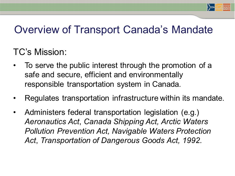 Overview of Transport Canada's Mandate TC's Mission: To serve the public interest through the promotion of a safe and secure, efficient and environmentally responsible transportation system in Canada.