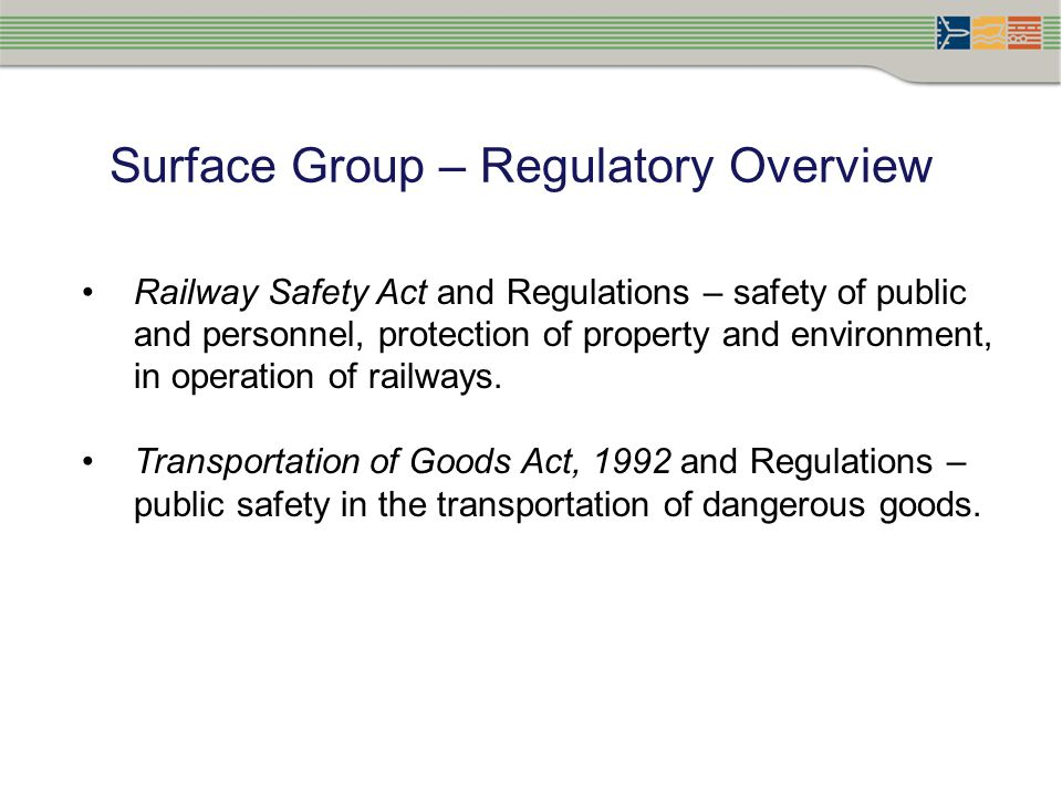 Surface Group – Regulatory Overview Railway Safety Act and Regulations – safety of public and personnel, protection of property and environment, in operation of railways.
