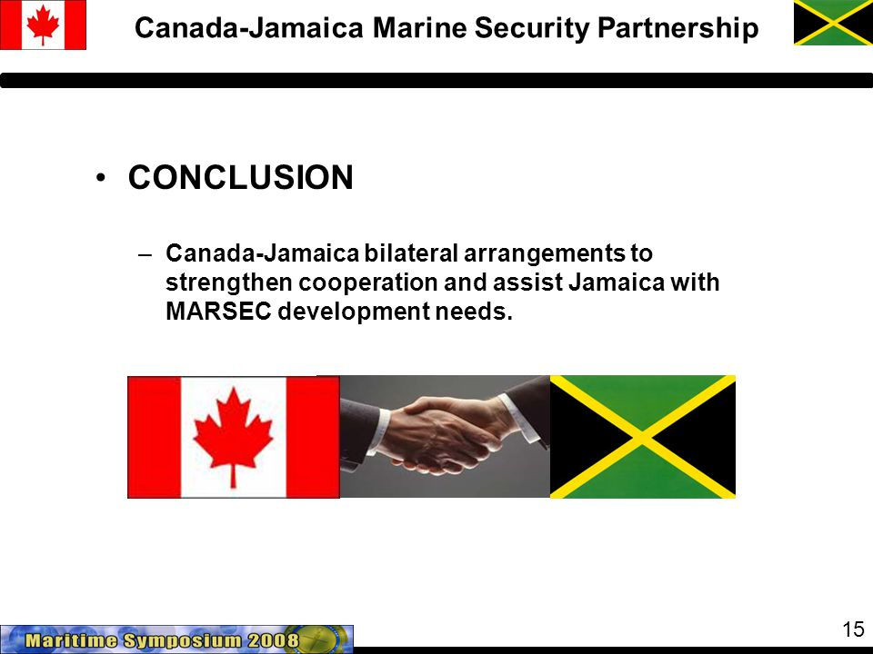 15 Canada-Jamaica Marine Security Partnership CONCLUSION –Canada-Jamaica bilateral arrangements to strengthen cooperation and assist Jamaica with MARSEC development needs.