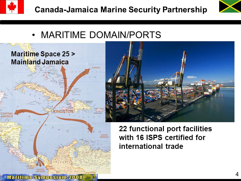 4 Canada-Jamaica Marine Security Partnership MARITIME DOMAIN/PORTS Maritime Space 25 > Mainland Jamaica 22 functional port facilities with 16 ISPS certified for international trade