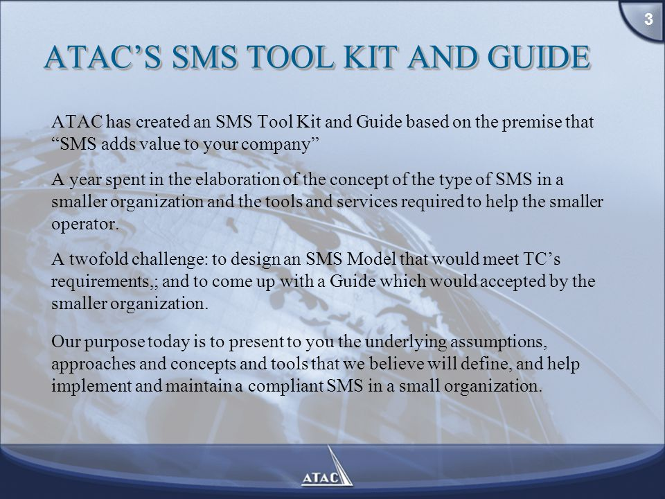 ATAC'S SMS TOOL KIT AND GUIDE ATAC has created an SMS Tool Kit and Guide based on the premise that SMS adds value to your company A year spent in the elaboration of the concept of the type of SMS in a smaller organization and the tools and services required to help the smaller operator.