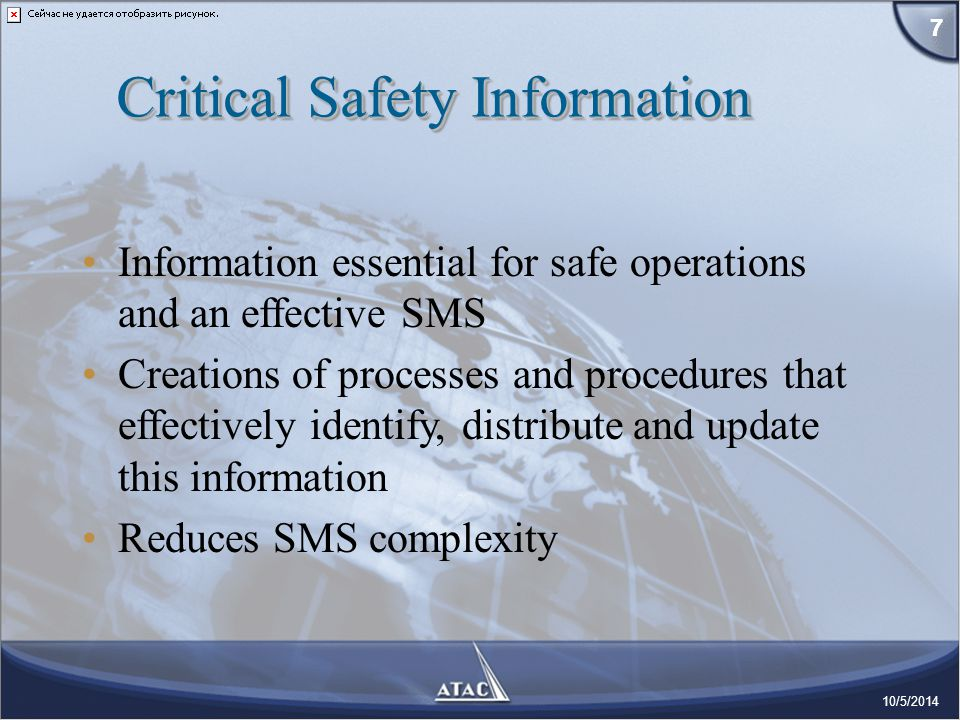 Information essential for safe operations and an effective SMS Creations of processes and procedures that effectively identify, distribute and update this information Reduces SMS complexity 7 10/5/2014 Critical Safety Information 7