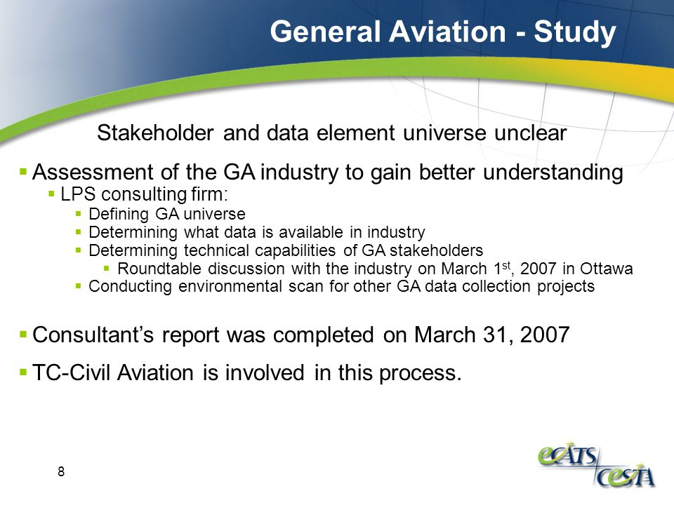8  Assessment of the GA industry to gain better understanding  LPS consulting firm:  Defining GA universe  Determining what data is available in industry  Determining technical capabilities of GA stakeholders  Roundtable discussion with the industry on March 1 st, 2007 in Ottawa  Conducting environmental scan for other GA data collection projects Stakeholder and data element universe unclear  Consultant's report was completed on March 31, 2007  TC-Civil Aviation is involved in this process.
