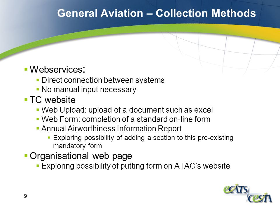 9 General Aviation – Collection Methods  Webservices :  Direct connection between systems  No manual input necessary  TC website  Web Upload: upload of a document such as excel  Web Form: completion of a standard on-line form  Annual Airworthiness Information Report  Exploring possibility of adding a section to this pre-existing mandatory form  Organisational web page  Exploring possibility of putting form on ATAC's website