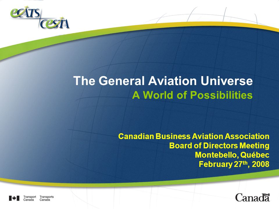 The General Aviation Universe A World of Possibilities Canadian Business Aviation Association Board of Directors Meeting Montebello, Québec February 27 th, 2008