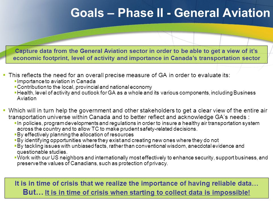Goals – Phase II - General Aviation  This reflects the need for an overall precise measure of GA in order to evaluate its:  Importance to aviation in Canada  Contribution to the local, provincial and national economy  Health, level of activity and outlook for GA as a whole and its various components, including Business Aviation  Which will in turn help the government and other stakeholders to get a clear view of the entire air transportation universe within Canada and to better reflect and acknowledge GA's needs :  In policies, program developments and regulations in order to insure a healthy air transportation system across the country and to allow TC to make prudent safety-related decisions.