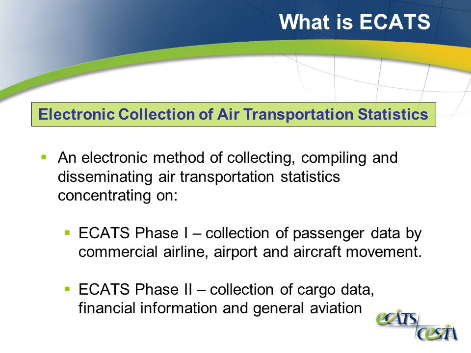 What is ECATS  An electronic method of collecting, compiling and disseminating air transportation statistics concentrating on:  ECATS Phase I – collection of passenger data by commercial airline, airport and aircraft movement.