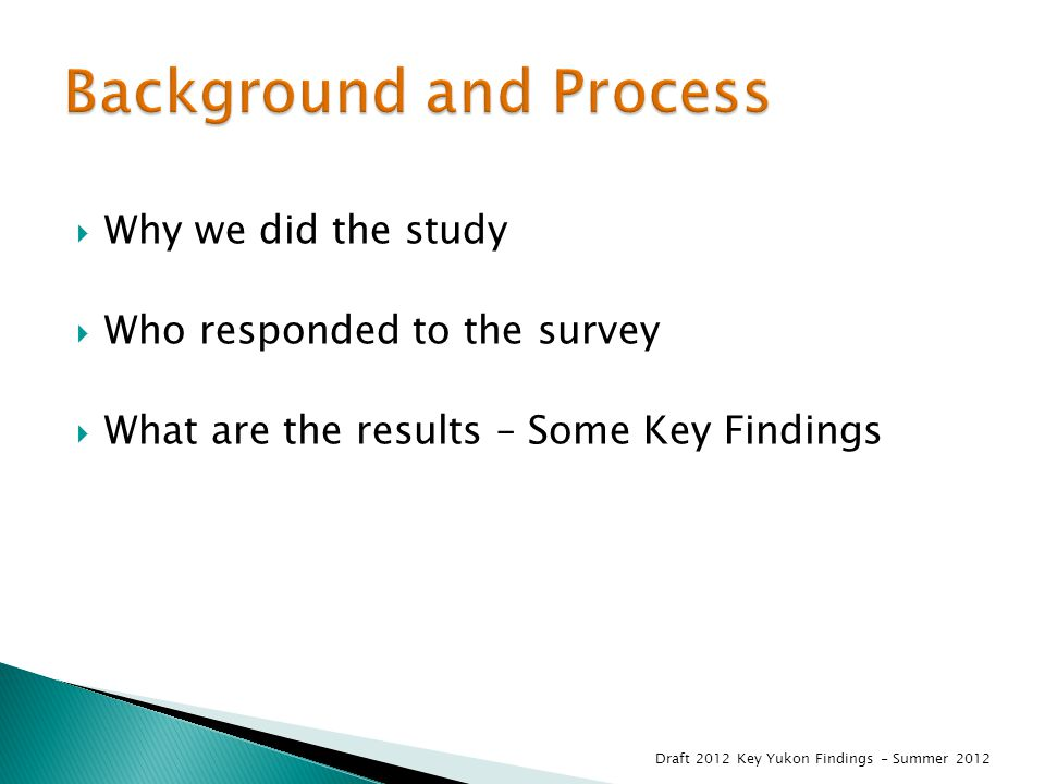  Why we did the study  Who responded to the survey  What are the results – Some Key Findings Draft 2012 Key Yukon Findings - Summer 2012